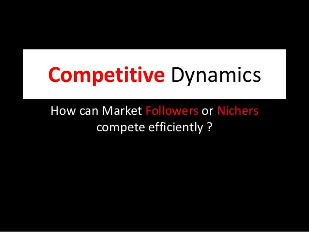 Competitive Dynamics How can Market Followers or Nichers compete efficiently ?