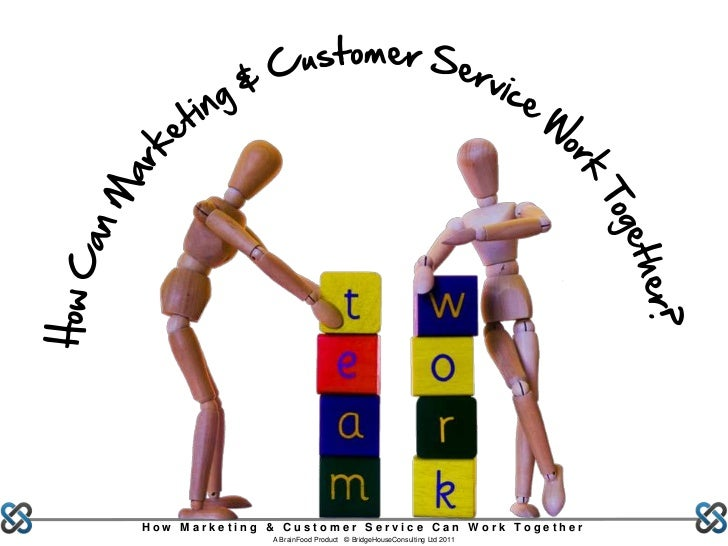 How Marketing & Customer Service Can Work Together              A BrainFood Product © BridgeHouseConsulting Ltd 2011