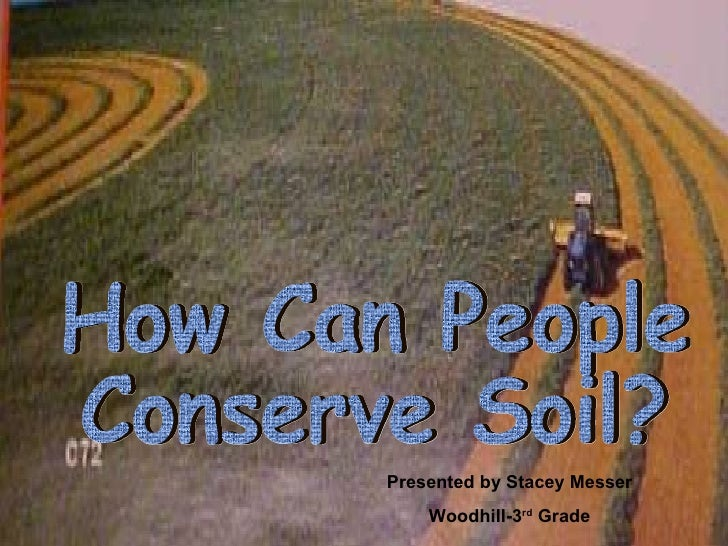 How Can People Conserve Soil? Presented by Stacey Messer Woodhill-3 rd  Grade