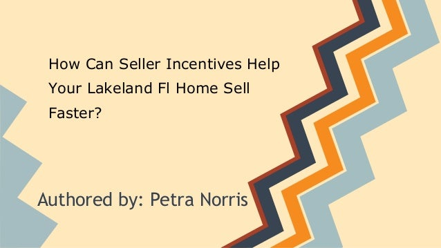 How Can Seller Incentives Help Your Lakeland Fl Home Sell Faster? Authored by: Petra Norris