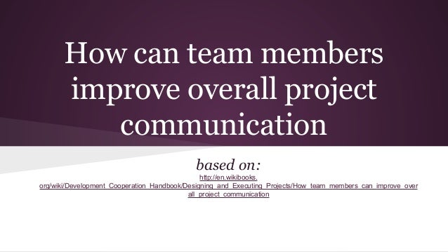 How can team members improve overall project communication based on: http://en.wikibooks. org/wiki/Development_Cooperation...