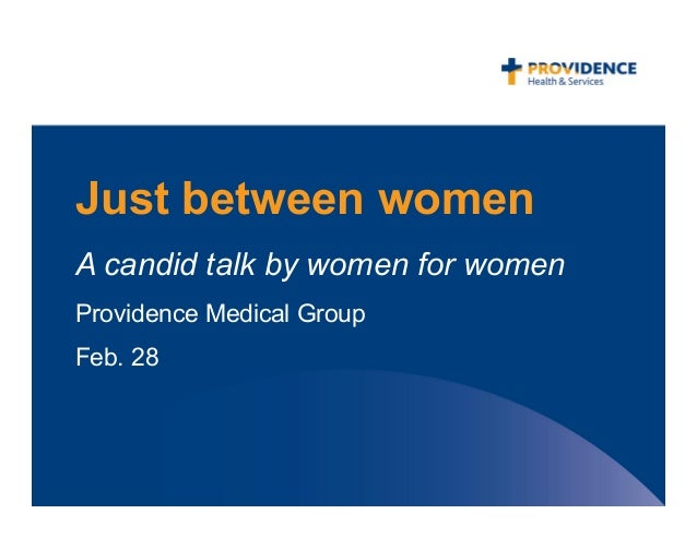 Just between womenA candid talk by women for womenProvidence Medical GroupFeb. 28