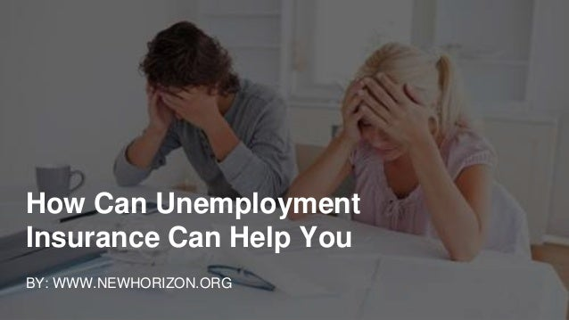 How Can Unemployment Insurance Can Help You BY: WWW.NEWHORIZON.ORG