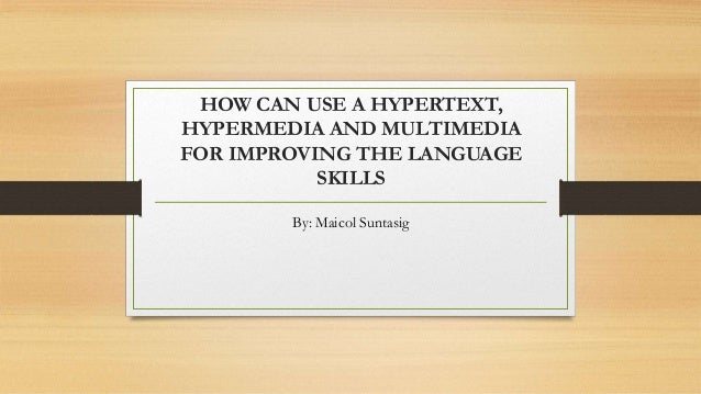 HOW CAN USE A HYPERTEXT, HYPERMEDIA AND MULTIMEDIA FOR IMPROVING THE LANGUAGE SKILLS By: Maicol Suntasig