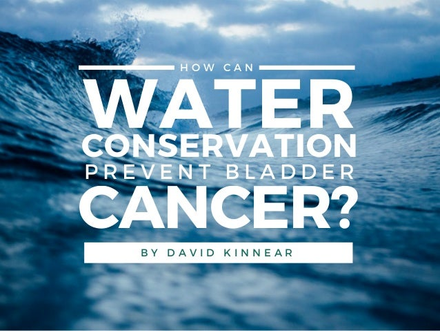 WATERCONSERVATION H O W C A N CANCER? P R E V E N T B L A D D E R B Y D A V I D K I N N E A R