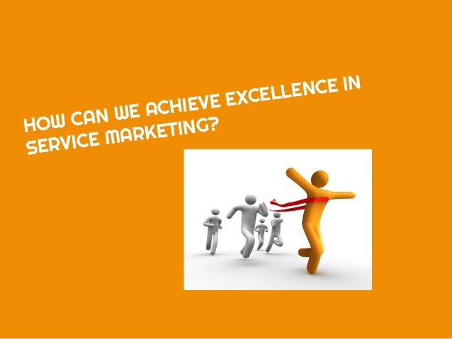 HOW CAN WE ACHIEVE EXCELLENCE IN SERVICE MARKETING?