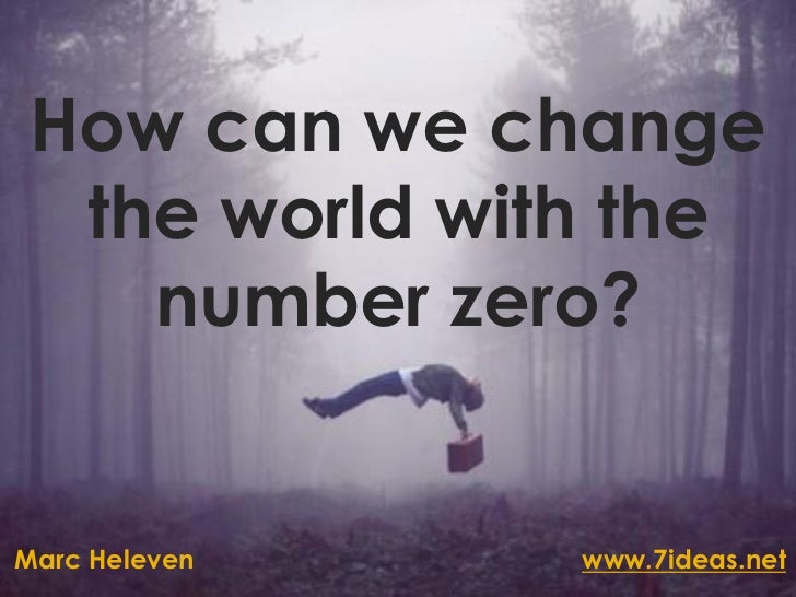 How can we change  the world with the    number zero?Marc Heleven   www.7ideas.net