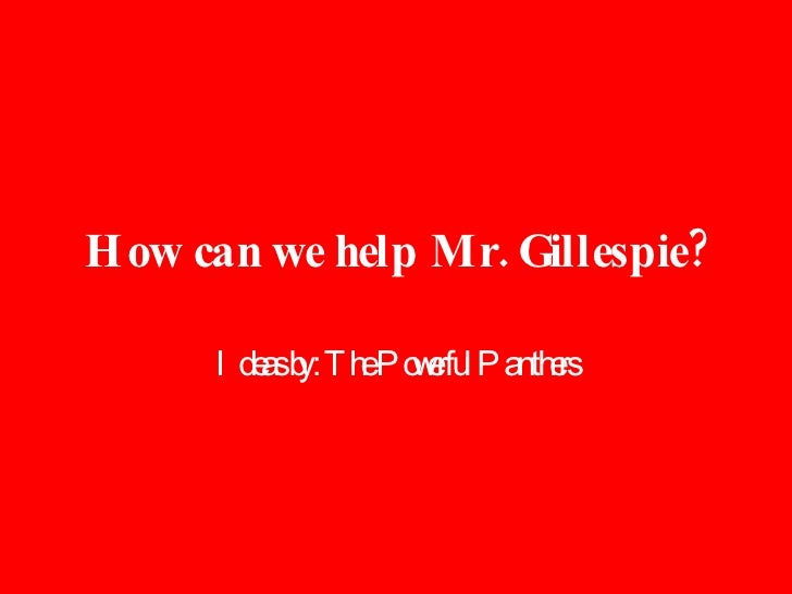 How can we help Mr. Gillespie? Ideas by: The Powerful Panthers