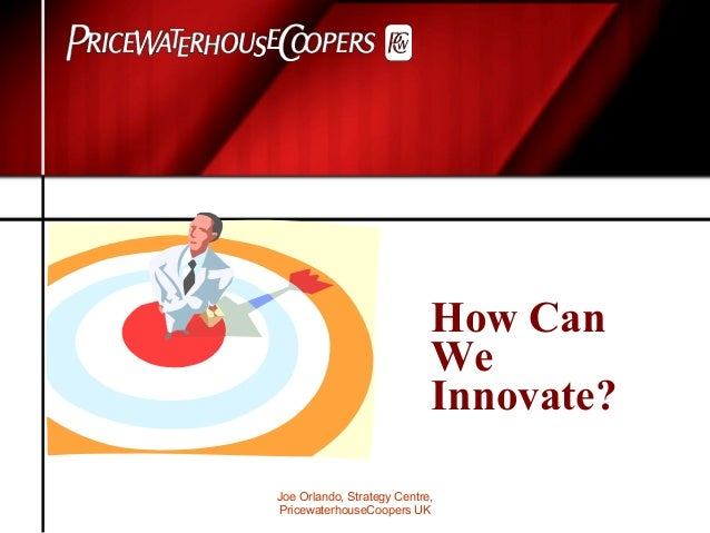 Joe Orlando, Strategy Centre, PricewaterhouseCoopers UK How Can We Innovate?