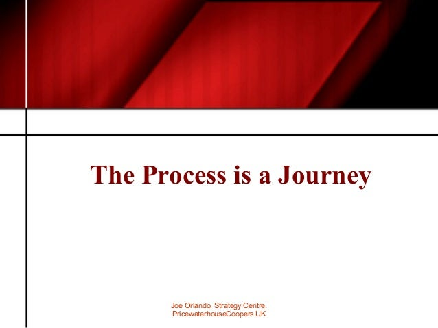 Joe Orlando, Strategy Centre, PricewaterhouseCoopers UK The Process is a Journey