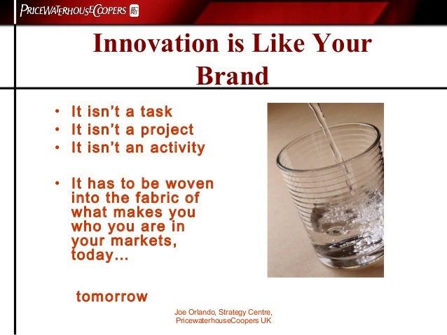Joe Orlando, Strategy Centre, PricewaterhouseCoopers UK Innovation is Like Your Brand • It isn't a task • It isn't a proje...