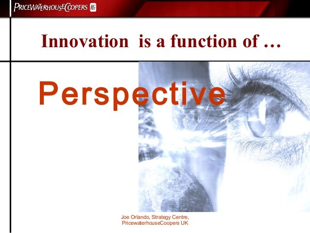 Joe Orlando, Strategy Centre, PricewaterhouseCoopers UK Innovation is a function of … Perspective