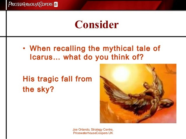 Joe Orlando, Strategy Centre, PricewaterhouseCoopers UK Consider • When recalling the mythical tale of Icarus… what do you...