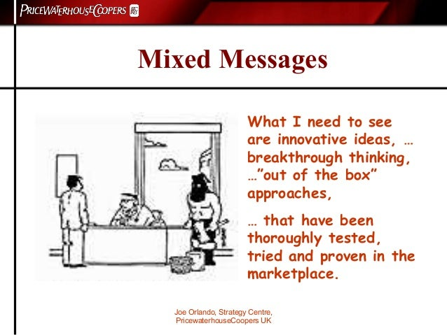 Joe Orlando, Strategy Centre, PricewaterhouseCoopers UK Mixed Messages What I need to see are innovative ideas, … breakthr...