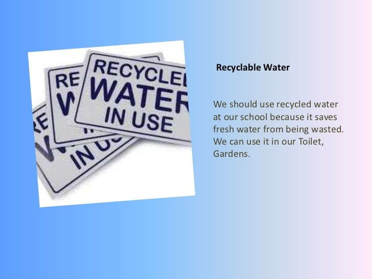 Recyclable Water<br />We should use recycled water at our school because it saves fresh water from being wasted. We can us...