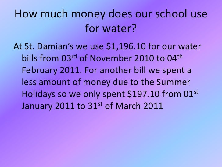 How much money does our school use for water?<br />At St. Damian's we use $1,196.10 for our water bills from 03rd of Novem...
