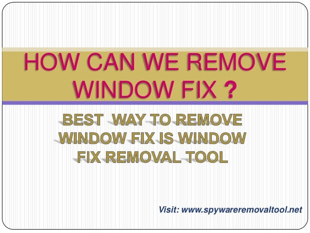 HOW CAN WE REMOVE WINDOW FIX ?  Visit: www.spywareremovaltool.net