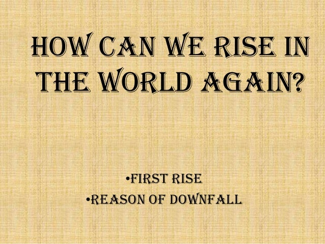 How can we rise in the world again? •first rise •Reason of Downfall
