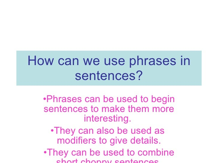 How can we use phrases in sentences? <ul><li>Phrases can be used to begin sentences to make them more interesting.  </li><...