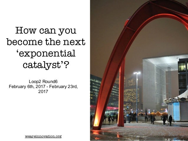 How can you become the next 'exponential catalyst'? Loop2 Round6 February 6th, 2017 - February 23rd, 2017 weareinnovation....