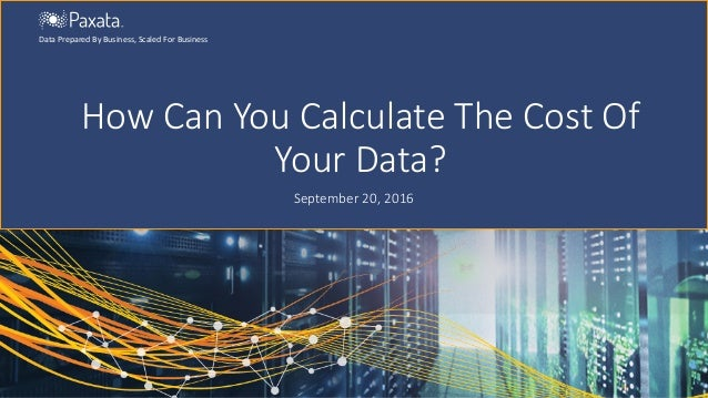 How Can You Calculate The Cost Of Your Data? September 20, 2016 Data Prepared By Business, Scaled For Business