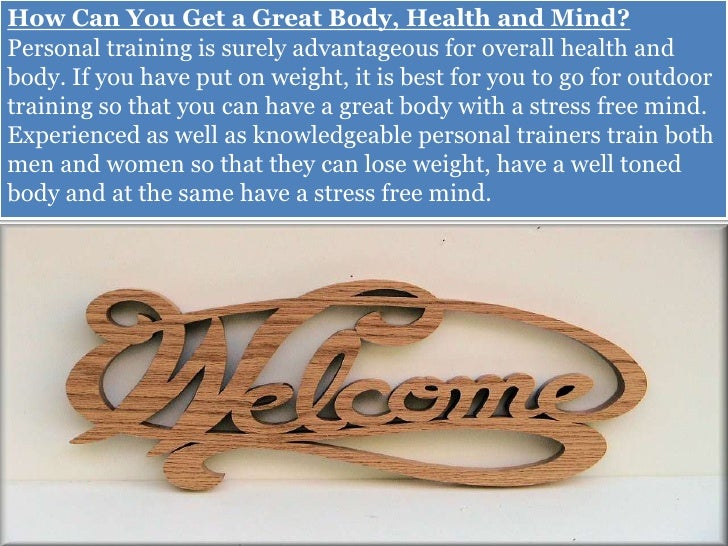 How Can You Get a Great Body, Health and Mind?Personal training is surely advantageous for overall health andbody. If you ...