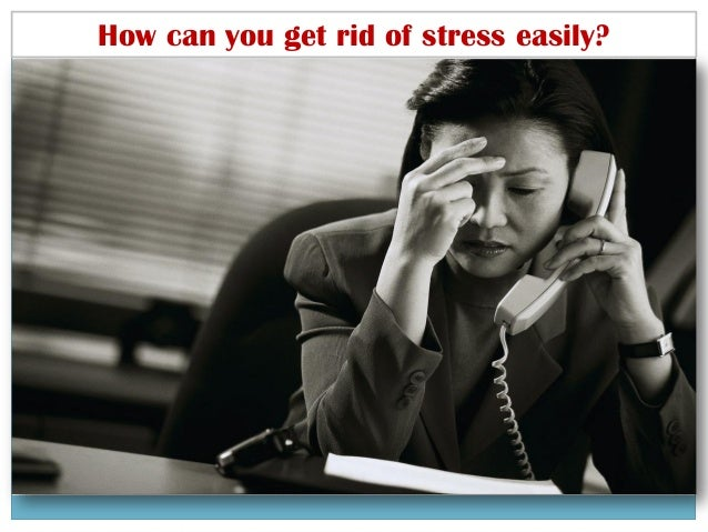 How can you get rid of stress easily?