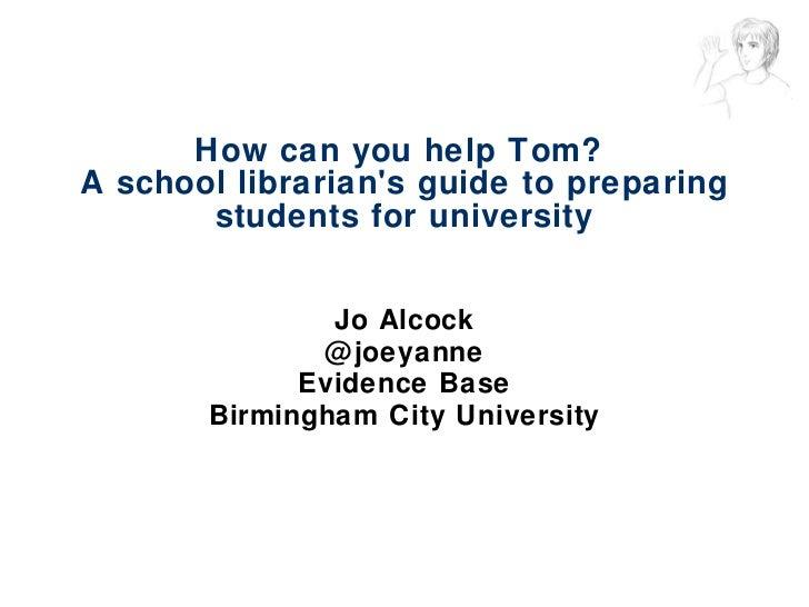 How can you help Tom?  A school librarian's guide to preparing students for university <ul><li>Jo Alcock </li></ul><ul><li...