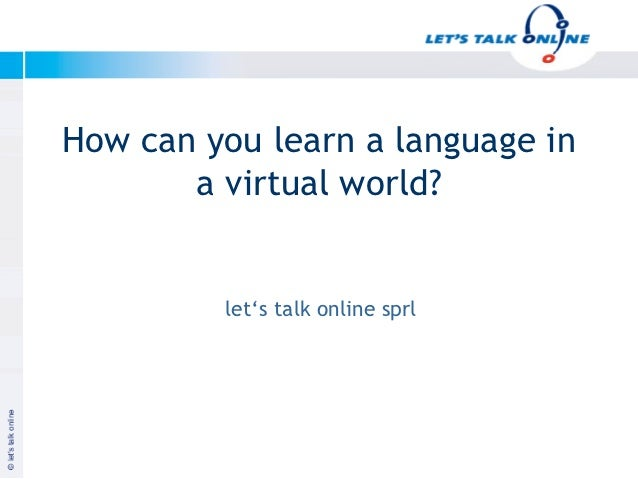 How can you learn a language in          a virtual world?              let's talk online sprlJanuar 2003                  ...