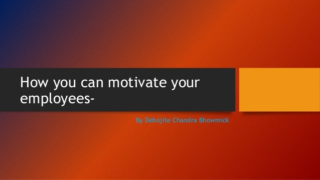 How you can motivate your employees- By Debojite Chandra Bhowmick