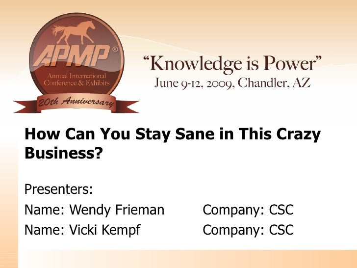 How Can You Stay Sane in This Crazy Business? Presenters: Name : Wendy Frieman Company: CSC Name : Vicki Kempf Company: CSC