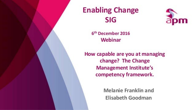 How capable are you at managing change? The Change Management Institute's competency framework. Melanie Franklin and Elisa...