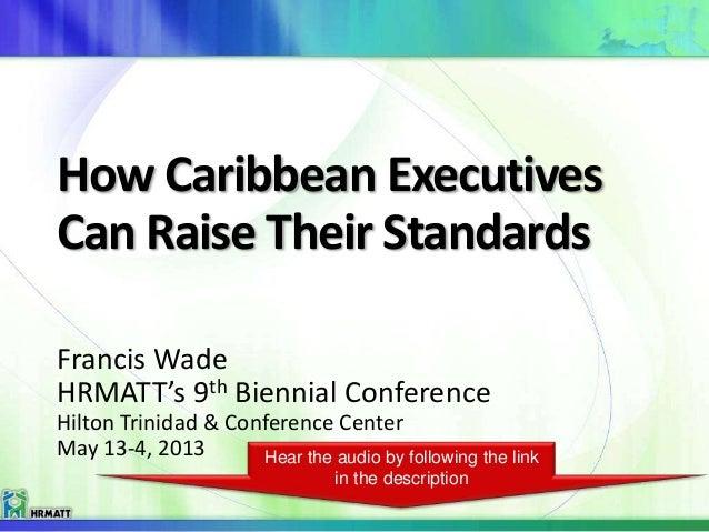 How Caribbean ExecutivesCan Raise Their StandardsFrancis WadeHRMATT's 9th Biennial ConferenceHilton Trinidad & Conference ...
