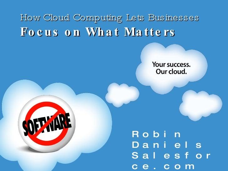 How Cloud Computing Lets Businesses  Focus on What Matters <ul><li>Robin Daniels </li></ul><ul><li>Salesforce.com </li></ul>
