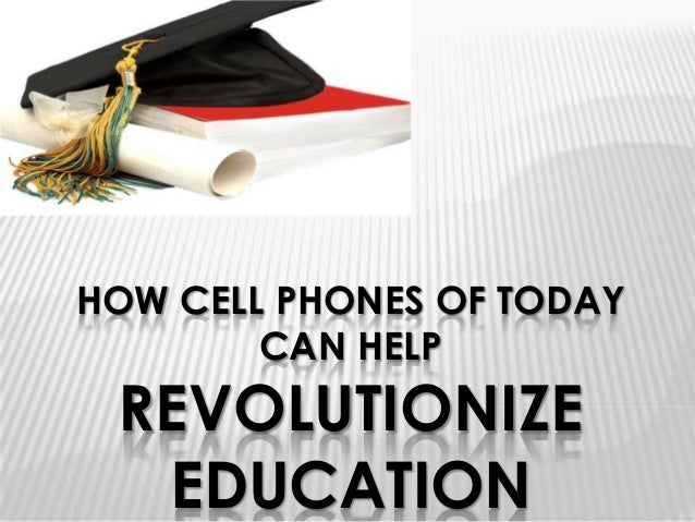 HOW CELL PHONES OF TODAY        CAN HELP REVOLUTIONIZE  EDUCATION