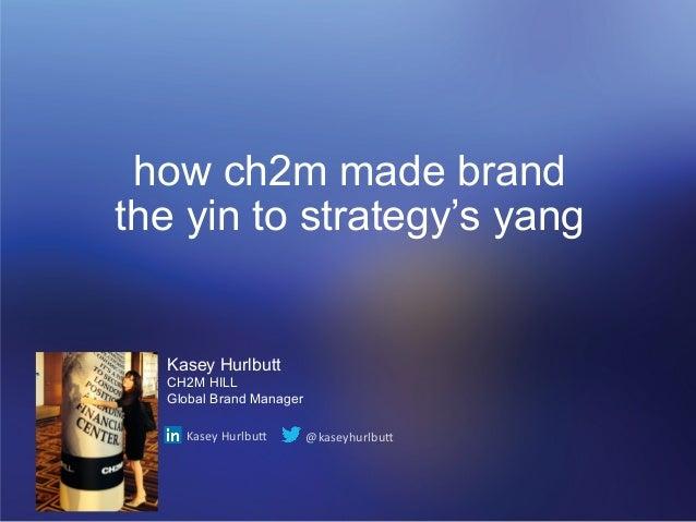 how ch2m made brand  the yin to strategy's yang  Kasey Hurlbutt  CH2M HILL  Global Brand Manager  Kasey  Hurlbu,  @kaseyhu...