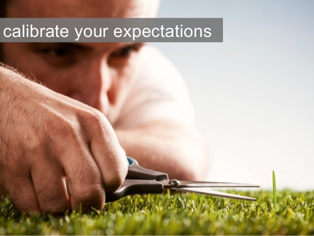 calibrate your expectations