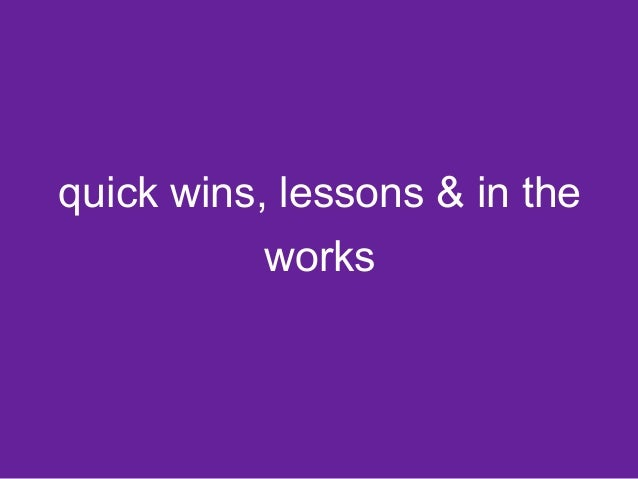 quick wins, lessons & in the  works