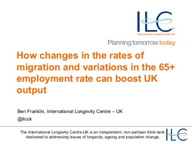 How changes in the rates of migration and variations in the 65+ employment rate can boost UK output Ben Franklin, Internat...