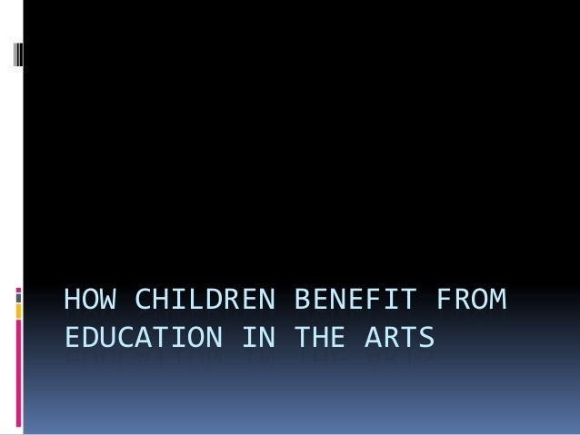 HOW CHILDREN BENEFIT FROMEDUCATION IN THE ARTS