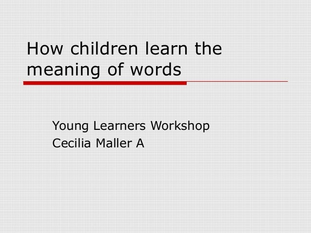 How children learn the meaning of words Young Learners Workshop Cecilia Maller A