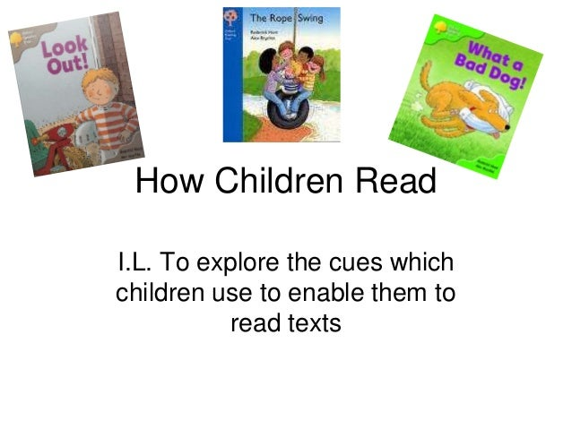 How Children Read I.L. To explore the cues which children use to enable them to read texts
