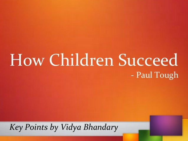 How Children Succeed - Paul Tough Key Points by Vidya Bhandary