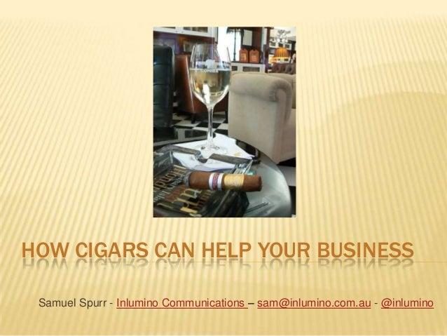 HOW CIGARS CAN HELP YOUR BUSINESS Samuel Spurr - Inlumino Communications – sam@inlumino.com.au - @inlumino