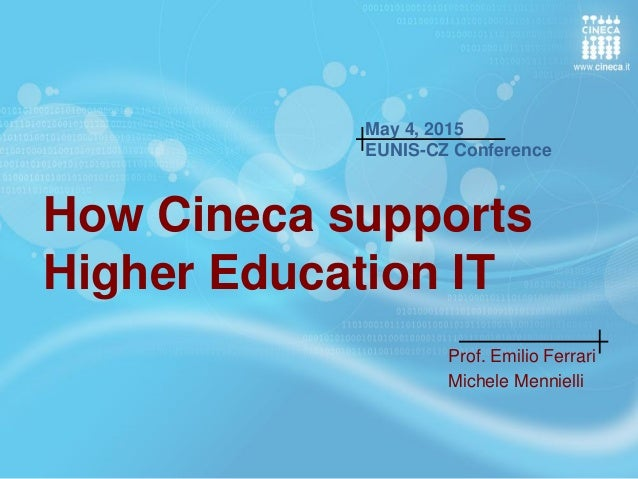 How Cineca supports Higher Education IT Prof. Emilio Ferrari Michele Mennielli May 4, 2015 EUNIS-CZ Conference