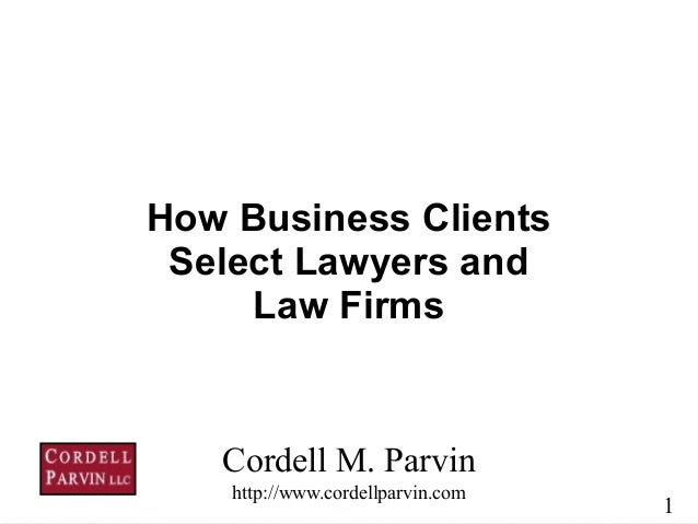 1 Cordell M. Parvin http://www.cordellparvin.com How Business Clients Select Lawyers and Law Firms