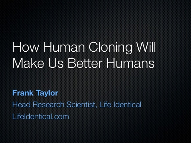 How Human Cloning Will Make Us Better Humans Frank Taylor Head Research Scientist, Life Identical LifeIdentical.com