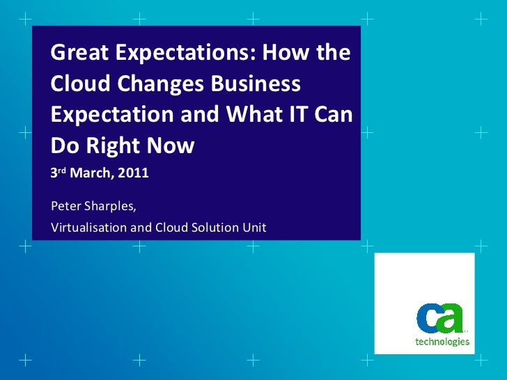 Great Expectations: How the Cloud Changes Business Expectation and What IT Can Do Right Now <ul><li>Peter Sharples,  </li>...