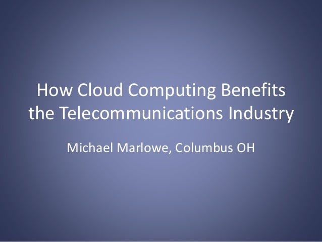 How Cloud Computing Benefits the Telecommunications Industry Michael Marlowe, Columbus OH