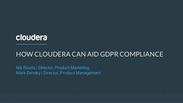 HOW CLOUDERA CAN AID GDPR COMPLIANCE Nik Rouda | Director, Product Marketing Mark Donsky | Director, Product Management